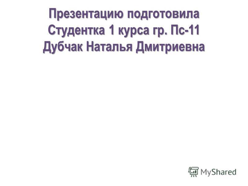 Презентацию подготовила Студентка 1 курса гр. Пс-11 Дубчак Наталья Дмитриевна