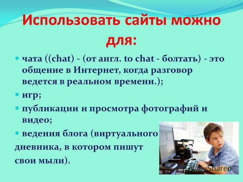 Использовать сайты можно для: чата ((chat) - (от англ. to chat - болтать) - это общение в Интернет, когда разговор ведется в реальном времени.); игр; публикации и просмотра фотографий и видео; ведения блога (виртуального дневника, в котором пишут сво