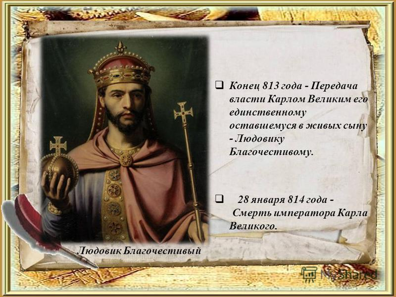 Людовик Благочестивый Конец 813 года - Передача власти Карлом Великим его единственному оставшемуся в живых сыну - Людовику Благочестивому. 28 января 814 года - Смерть императора Карла Великого.