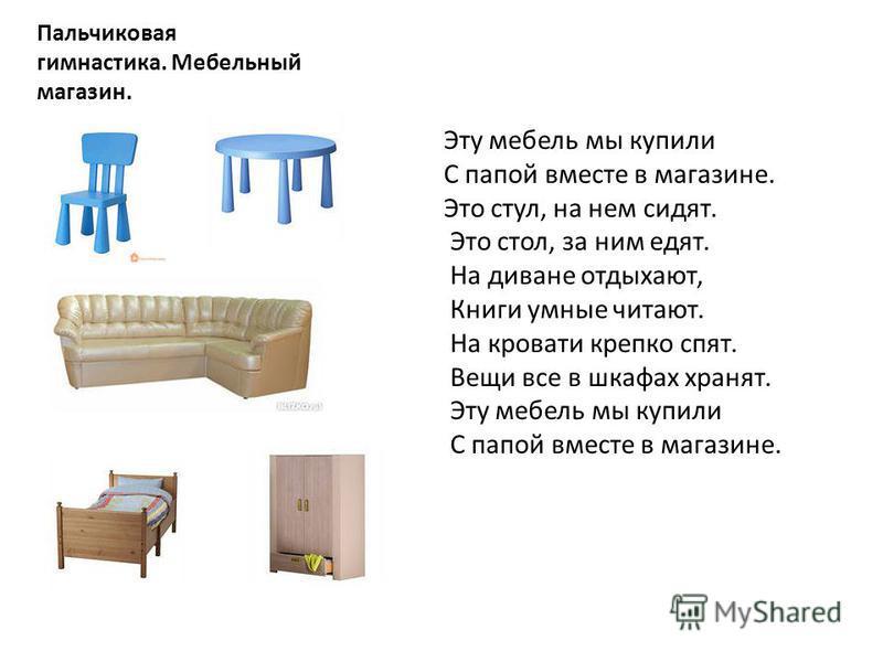 Пальчиковая гимнастика. Мебельный магазин. Эту мебель мы купили С папой вместе в магазине. Это стул, на нем сидят. Это стол, за ним едят. На диване отдыхают, Книги умные читают. На кровати крепко спят. Вещи все в шкафах хранят. Эту мебель мы купили С