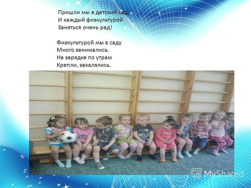 Пришли мы в детский сад, И каждый физкультурой Заняться очень рад! Физкультурой мы в саду Много занимались. На зарядке по утрам Крепли, закалялись.