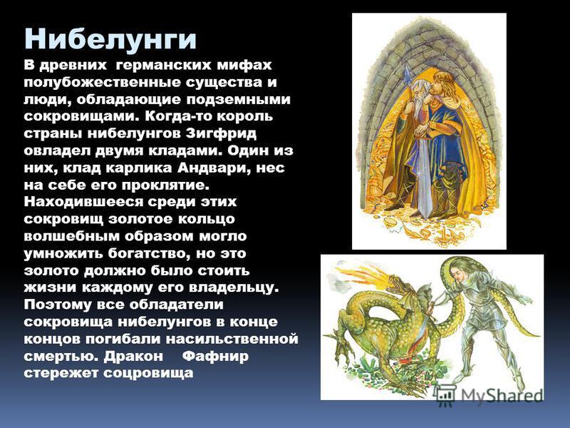 Нибелунги В древних германских мифах полу божественные существа и люди, обладающие подземными сокровищами. Когда-то король страны нибелунгов Зигфрид овладел двумя кладами. Один из них, клад карлика Андвари, нес на себе его проклятие. Находившееся сре