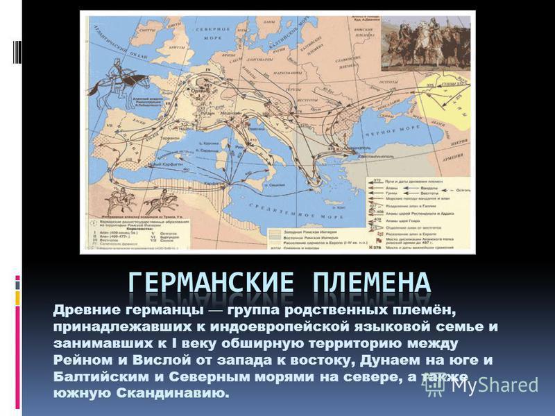 Древние германцы группа родственных племён, принадлежавших к индоевропейской языковой семье и занимавших к I веку обширную территорию между Рейном и Вислой от запада к востоку, Дунаем на юге и Балтийским и Северным морями на севере, а также южную Ска