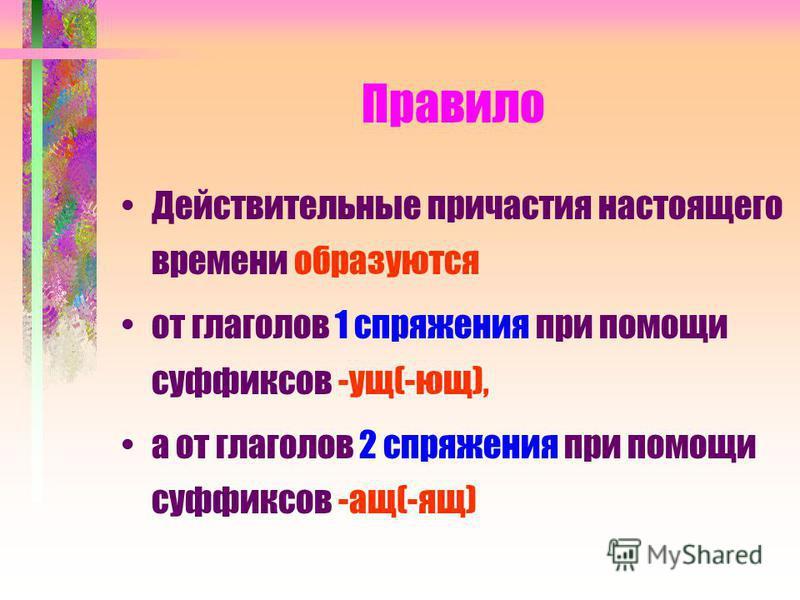 Правило Действительные причастия настоящего времени образуются от глаголов 1 спряжения при помощи суффиксов -ущ(-ющ), а от глаголов 2 спряжения при помощи суффиксов -ащ(-ящ)