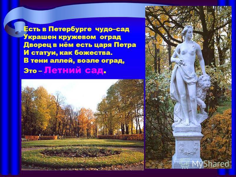 Есть в Петербурге чудо–сад Украшен кружевом оград Дворец в нём есть царя Петра И статуи, как божества. В тени аллей, возле оград, Это – Летний сад. Есть в Петербурге чудо – сад Украшен кружевом оград Дворец в нём есть царя Петра И статуи, как божеств