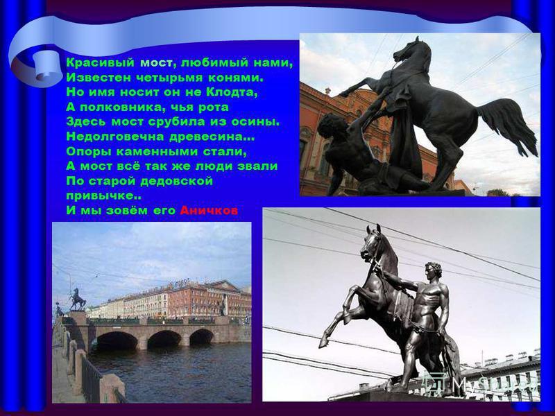 Красивый мост, любимый нами, Известен четырьмя конями. Но имя носит он не Клодта, А полковника, чья рота Здесь мост срубила из осины. Недолговечна древесина… Опоры каменными стали, А мост всё так же люди звали По старой дедовской привычке.. И мы зовё