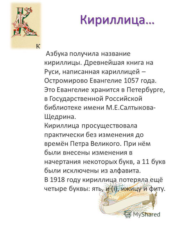 Кириллица… Азбука получила название кириллицы. Древнейшая книга на Руси, написанная кириллицей – Остромирово Евангелие 1057 года. Это Евангелие хранится в Петербурге, в Государственной Российской библиотеке имени М.Е.Салтыкова- Щедрина. Кириллица про
