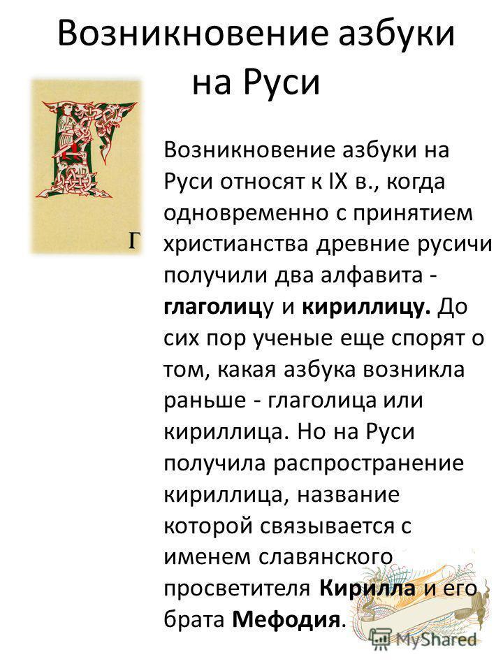 Возникновение азбуки на Руси Возникновение азбуки на Руси относят к IX в., когда одновременно с принятием христианства древние русичи получили два алфавита - глаголицу и кириллицу. До сих пор ученые еще спорят о том, какая азбука возникла раньше - гл