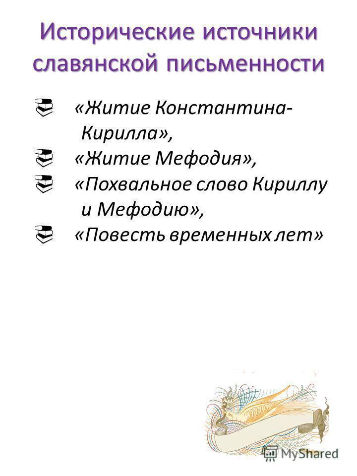 Исторические источники славянской письменности «Житие Константина- Кирилла», «Житие Мефодия», «Похвальное слово Кириллу и Мефодию», «Повесть временных лет»