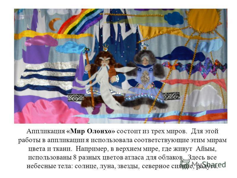 Аппликация «Мир Олонхо» состоит из трех миров. Для этой работы в аппликации я использовала соответствующие этим мирам цвета и ткани. Например, в верхнем мире, где живут Айыы, использованы 8 разных цветов атласа для облаков. Здесь все небесные тела: с