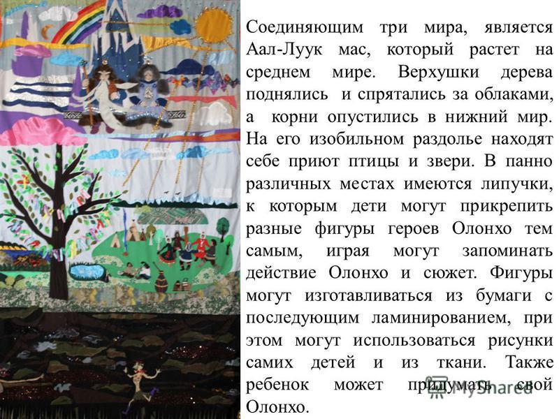 Соединяющим три мира, является Аал-Луук мас, который растет на среднем мире. Верхушки дерева поднялись и спрятались за облаками, а корни опустились в нижний мир. На его изобильном раздолье находят себе приют птицы и звери. В панно различных местах им