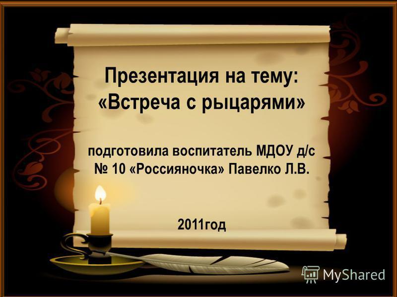 Презентация на тему: «Встреча с рыцарями» подготовила воспитатель МДОУ д/с 10 «Россияночка» Павелко Л.В. 2011 год
