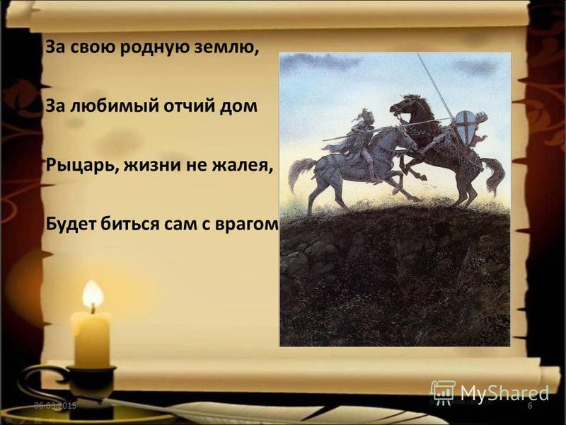 За свою родную землю, За любимый отчий дом Рыцарь, жизни не жалея, Будет биться сам с врагом 06.03.20156