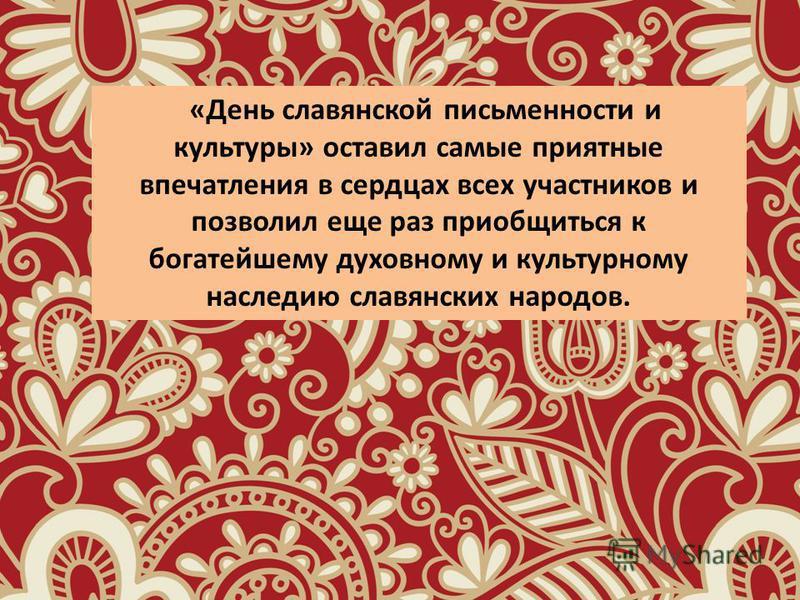 «День славянской письменности и культуры» оставил самые приятные впечатления в сердцах всех участников и позволил еще раз приобщиться к богатейшему духовному и культурному наследию славянских народов.