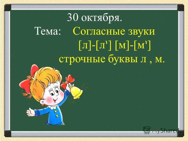 30 октября. Тема: Согласные звуки [л]-[л ] [м]-[м ] строчные буквы л, м.