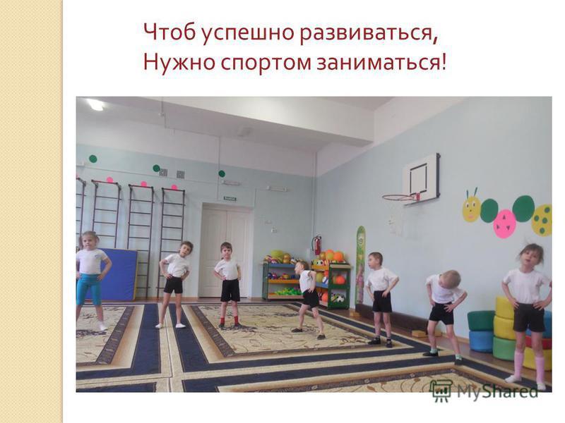Чтоб успешно развиваться, Нужно спортом заниматься !