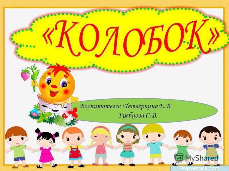 Воспитатели: Четвёркина Е.В. Гребцова С.В. Prezentacii.com