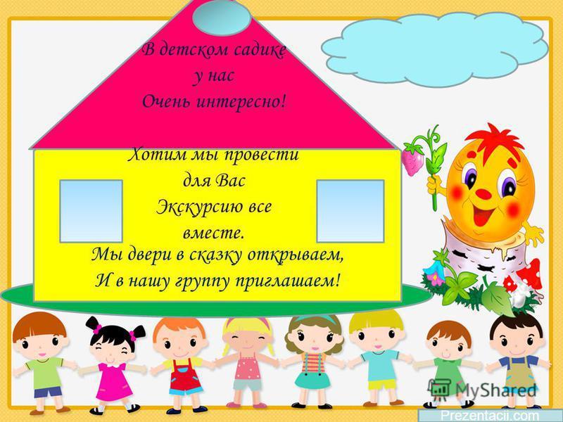 Мы двери в сказку открываем, И в нашу группу приглашаем! В детском садике у нас Очень интересно! Хотим мы провести для Вас Экскурсию все вместе. Prezentacii.com
