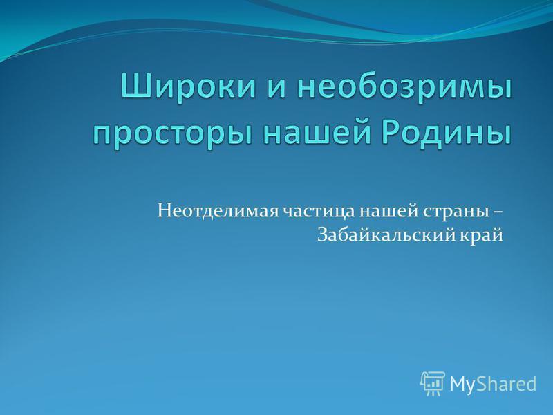 Неотделимая частица нашей страны – Забайкальский край
