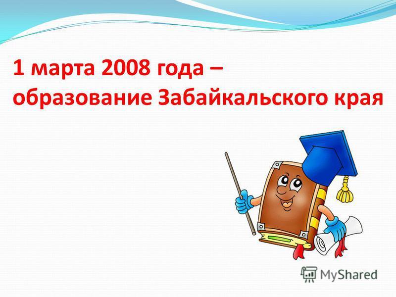 1 марта 2008 года – образование Забайкальского края