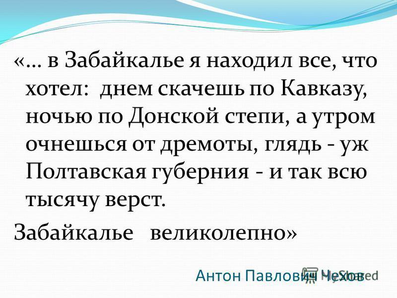Антон Павлович Чехов «… в Забайкалье я находил все, что хотел: днем скачешь по Кавказу, ночью по Донской степи, а утром очнешься от дремоты, глядь - уж Полтавская губерния - и так всю тысячу верст. Забайкалье великолепно»