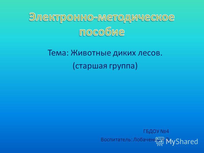 Тема: Животные диких лесов. (старшая группа) ГБДОУ 4 Воспитатель: Лобаченко Н.В.