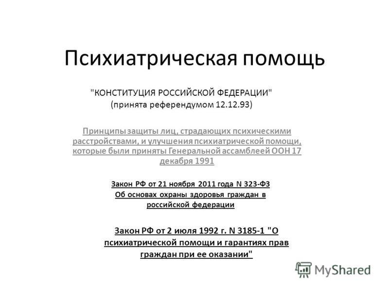 Психиатрическая помощь Принципы защиты лиц, страдающих психическими расстройствами, и улучшения психиатрической помощи, которые были приняты Генеральной ассамблеей ООН 17 декабря 1991 Закон РФ от 21 ноября 2011 года N 323-ФЗ Об основах охраны здоровь