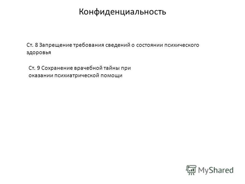 Конфиденциальность Ст. 8 Запрещение требования сведений о состоянии психического здоровья Ст. 9 Сохранение врачебной тайны при оказании психиатрической помощи