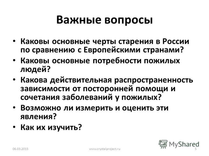 Важные вопросы Каковы основные черты старения в России по сравнению с Европейскими странами? Каковы основные потребности пожилых людей? Какова действительная распространенность зависимости от посторонней помощи и сочетания заболеваний у пожилых? Возм