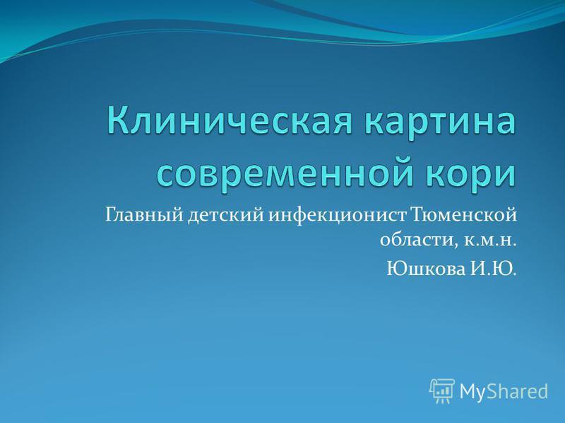 Главный детский инфекционист Тюменской области, к.м.н. Юшкова И.Ю.
