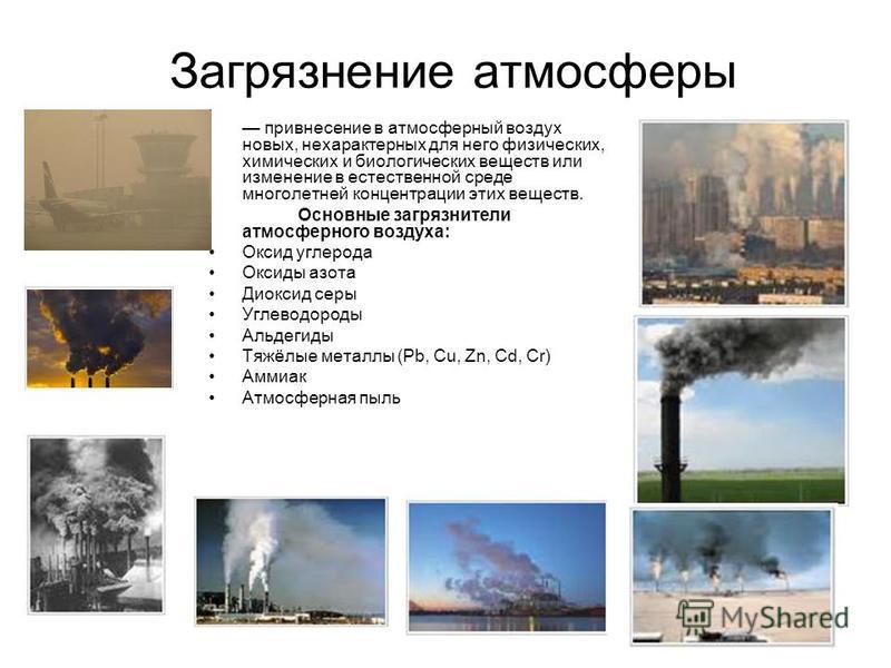 Загрязнение атмосферы привнесение в атмосферный воздух новых, нехарактерных для него физических, химических и биологических веществ или изменение в естественной среде многолетней концентрации этих веществ. Основные загрязнители атмосферного воздуха: