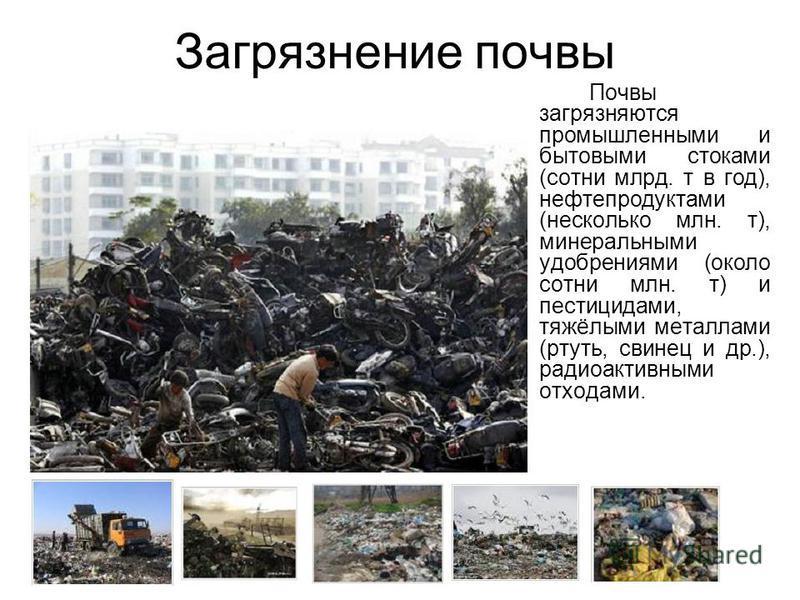 Загрязнение почвы Почвы загрязняются промышленными и бытовыми стоками (сотни млрд. т в год), нефтепродуктами (несколько млн. т), минеральными удобрениями (около сотни млн. т) и пестицидами, тяжёлыми металлами (ртуть, свинец и др.), радиоактивными отх