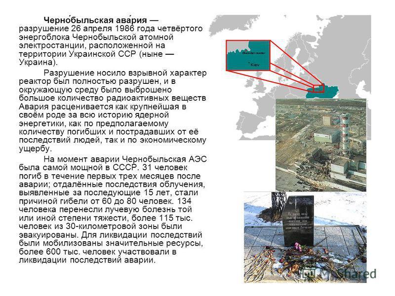 Черно́бельская ава́рия разрушение 26 апреля 1986 года четвёртого энергоблока Чернобыльской атомной электростанции, расположенной на территории Украинской ССР (ныне Украина). Разрушение носило взрывной характер, реактор был полностью разрушен, и в окр
