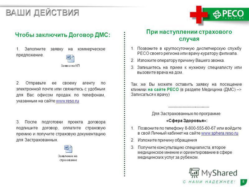 8 С Н А М И Н А Д Е Ж Н Е Е ! + + 1. Заполните заявку на коммерческое предложение. 2. Отправьте ее своему агенту по электронной почте или свяжитесь с удобным для Вас офисом продаж по телефонам, указанным на сайте www.reso.ruwww.reso.ru 3. После подго