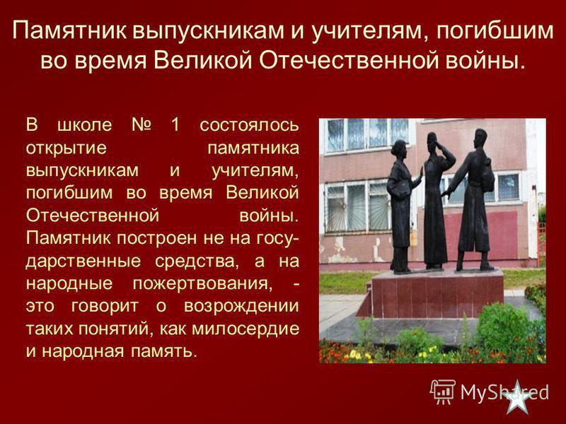 В школе 1 состоялось открытие памятника выпускникам и учителям, погибшим во время Великой Отечественной войны. Памятник построен не на госу дарственные средства, а на народные пожертвования, - это говорит о возрождении таких понятий, как милосердие