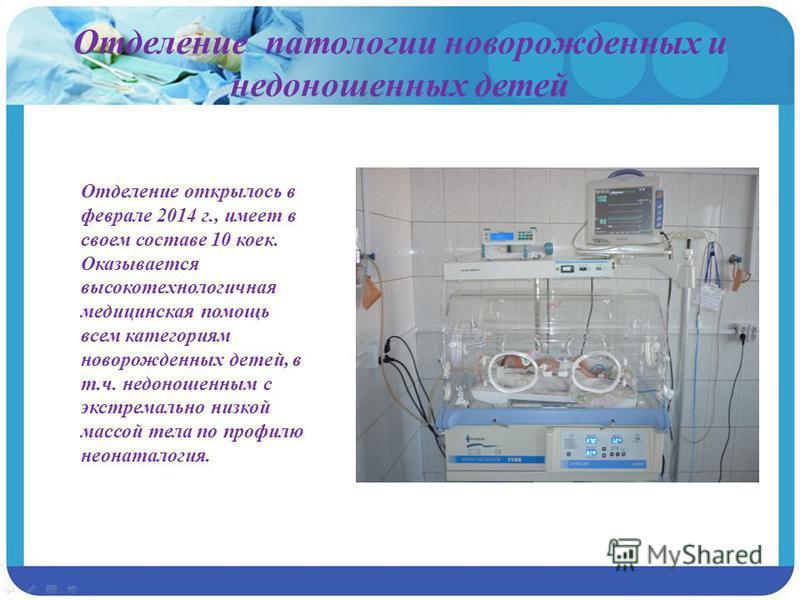 Отделение патологии новорожденных и недоношенных детей Отделение открылось в феврале 2014 г., имеет в своем составе 10 коек. Оказывается высокотехнологичная медицинская помощь всем категориям новорожденных детей, в т.ч. недоношенным с экстремально ни