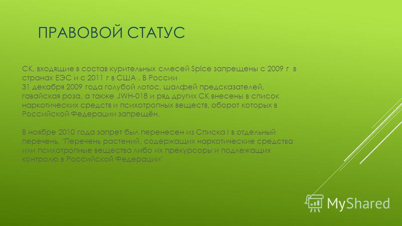 ПРАВОВОЙ СТАТУС СК, входящие в состав курительных смесей Spice запрещены с 2009 г в странах ЕЭС и с 2011 г в США. В России 31 декабря 2009 года голубой лотос, шалфей предсказателей, гавайская роза, а также JWH-018 и ряд других СК внесены в список нар