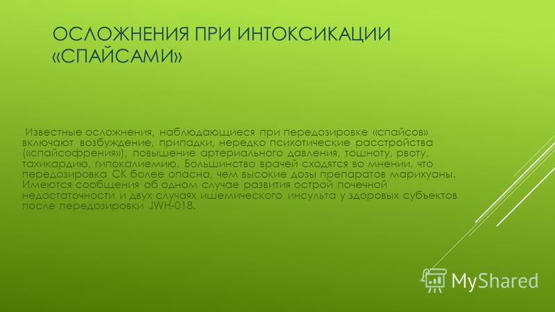 ОСЛОЖНЕНИЯ ПРИ ИНТОКСИКАЦИИ «СПАЙСАМИ» Известные осложнения, наблюдающиеся при передозировке «спайсов» включают возбуждение, припадки, нередко психотические расстройства («спайсофрения»), повышение артериального давления, тошноту, рвоту, тахикардию,