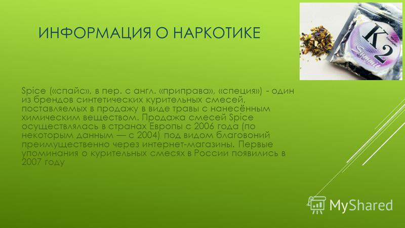 ИНФОРМАЦИЯ О НАРКОТИКЕ Spice («спайс», в пер. с англ. «приправа», «специя») - один из брендов синтетических курительных смесей, поставляемых в продажу в виде травы с нанесённым химическим веществом. Продажа смесей Spice осуществлялась в странах Европ
