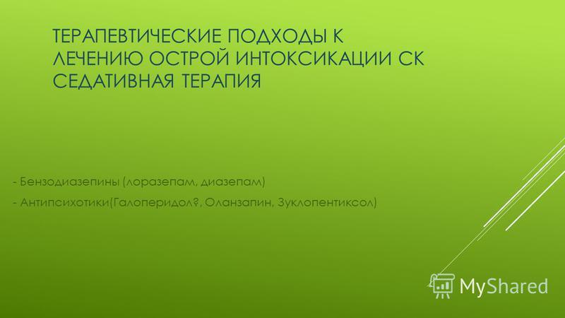ТЕРАПЕВТИЧЕСКИЕ ПОДХОДЫ К ЛЕЧЕНИЮ ОСТРОЙ ИНТОКСИКАЦИИ СК СЕДАТИВНАЯ ТЕРАПИЯ - Бензодиазепины (лоразепам, диазепам) - Антипсихотики(Галоперидол?, Оланзапин, Зуклопентиксол)