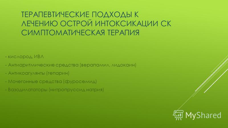 ТЕРАПЕВТИЧЕСКИЕ ПОДХОДЫ К ЛЕЧЕНИЮ ОСТРОЙ ИНТОКСИКАЦИИ СК СИМПТОМАТИЧЕСКАЯ ТЕРАПИЯ - кислород, ИВЛ - Антиаритмические средства (верапамил, лидокаин) - Антикоагулянты (гепарин) - Мочегонные средства (фуросемид) - Вазодилататоры (нитропруссид натрия)