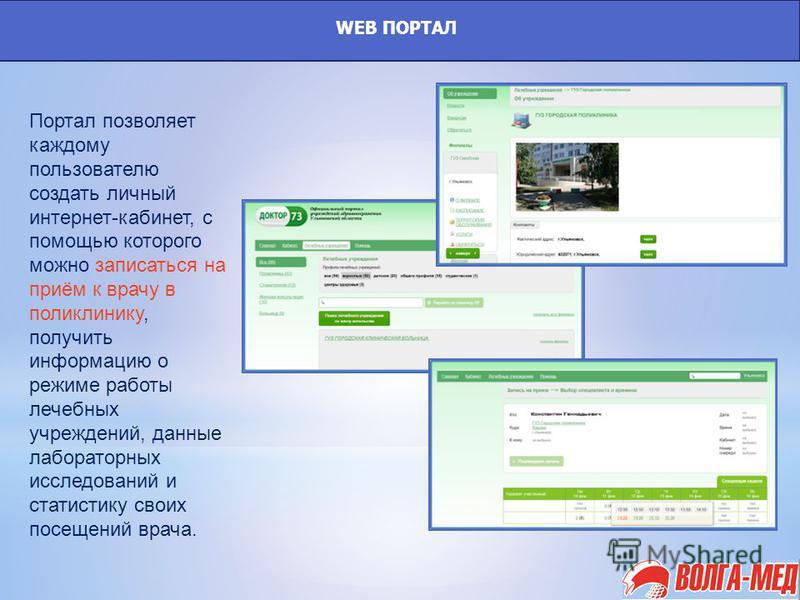 WEB ПОРТАЛ Портал позволяет каждому пользователю создать личный интернет-кабинет, с помощью которого можно записаться на приём к врачу в поликлинику, получить информацию о режиме работы лечебных учреждений, данные лабораторных исследований и статисти