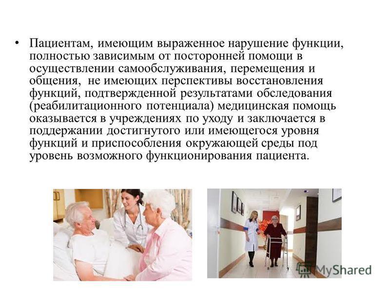Пациентам, имеющим выраженное нарушение функции, полностью зависимым от посторонней помощи в осуществлении самообслуживания, перемещения и общения, не имеющих перспективы восстановления функций, подтвержденной результатами обследования (реабилитацион