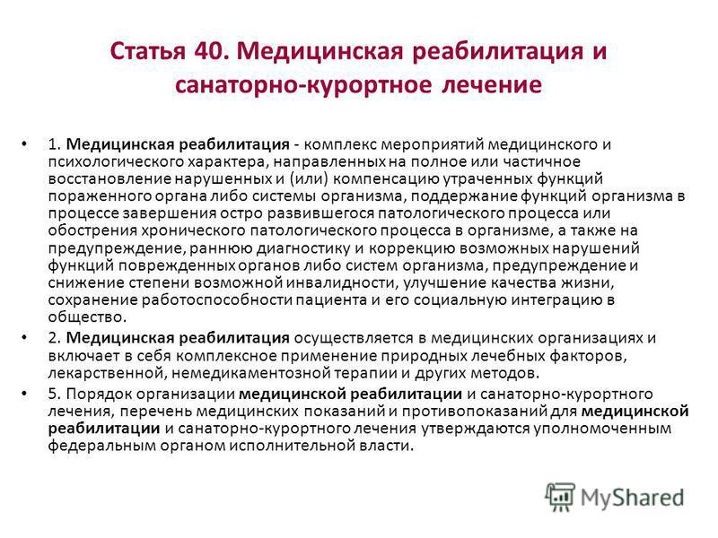 Статья 40. Медицинская реабилитация и санаторно-курортное лечение 1. Медицинская реабилитация - комплекс мероприятий медицинского и психологического характера, направленных на полное или частичное восстановление нарушенных и (или) компенсацию утрачен