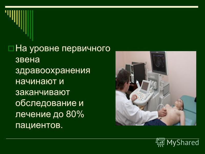 На уровне первичного звена здравоохранения начинают и заканчивают обследование и лечение до 80% пациентов.