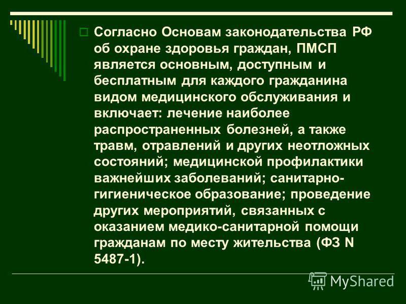 Согласно Основам законодательства РФ об охране здоровья граждан, ПМСП является основным, доступным и бесплатным для каждого гражданина видом медицинского обслуживания и включает: лечение наиболее распространенных болезней, а также травм, отравлений и