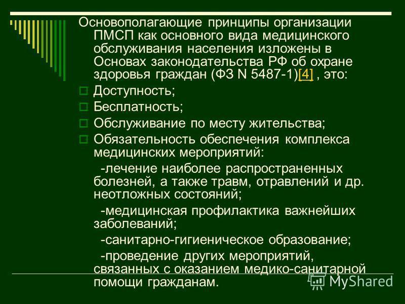 Основополагающие принципы организации ПМСП как основного вида медицинского обслуживания населения изложены в Основах законодательства РФ об охране здоровья граждан (ФЗ N 5487-1)[4], это:[4] Доступность; Бесплатность; Обслуживание по месту жительства;