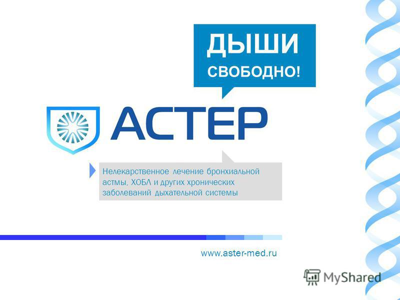 www.aster-med.ru Нелекарственное лечение бронхиальной астмы, ХОБЛ и других хронических заболеваний дыхательной системы ДЫШИ СВОБОДНО!