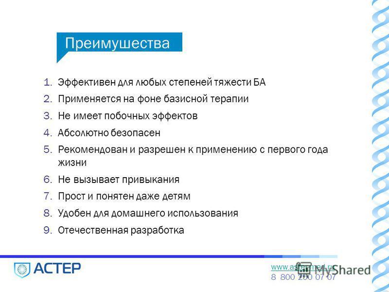 www.aster-med.ru 8 800 250 07 07 1. Эффективен для любых степеней тяжести БА 2. Применяется на фоне базисной терапии 3. Не имеет побочных эффектов 4. Абсолютно безопасен 5. Рекомендован и разрешен к применению с первого года жизни 6. Не вызывает прив