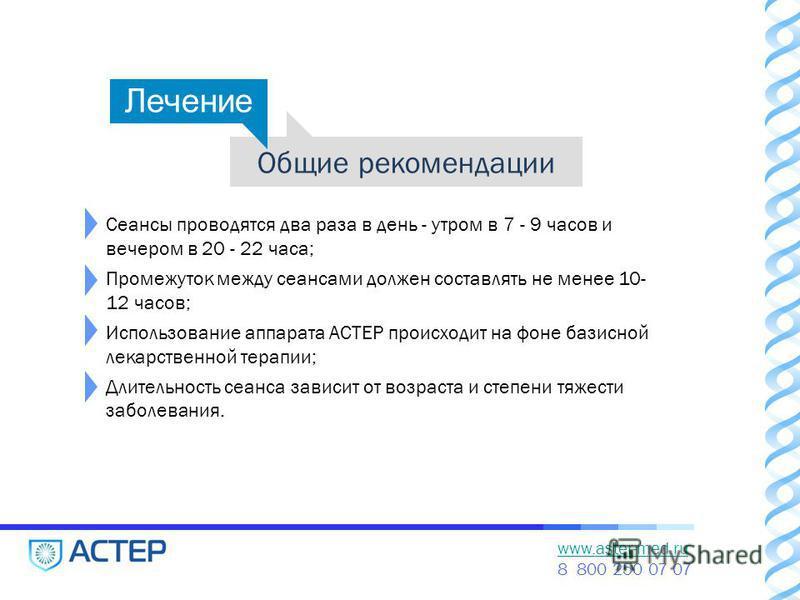www.aster-med.ru 8 800 250 07 07 Общие рекомендации Сеансы проводятся два раза в день - утром в 7 - 9 часов и вечером в 20 - 22 часа; Промежуток между сеансами должен составлять не менее 10- 12 часов; Использование аппарата АСТЕР происходит на фоне б